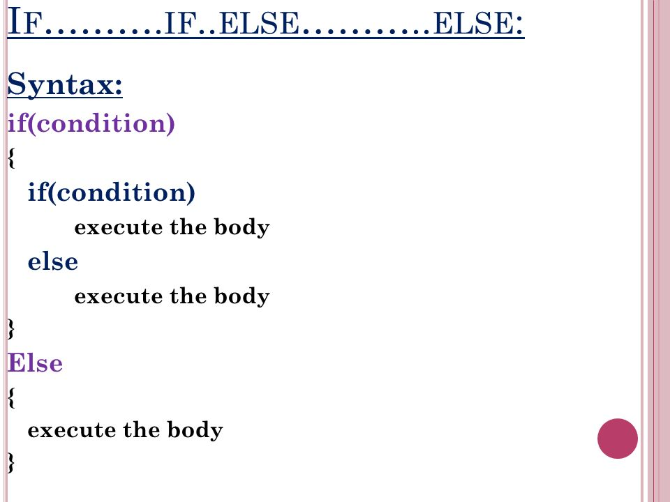 I F ………. IF.. ELSE ……….. ELSE : Syntax: if(condition) { if(condition) execute the body else execute the body } Else { execute the body }