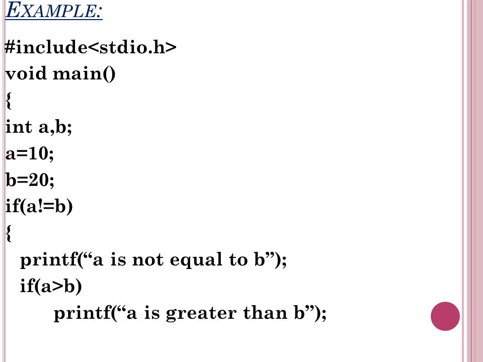 E XAMPLE : #include void main() { int a,b; a=10; b=20; if(a!=b) { printf(a is not equal to b); if(a>b) printf(a is greater than b);