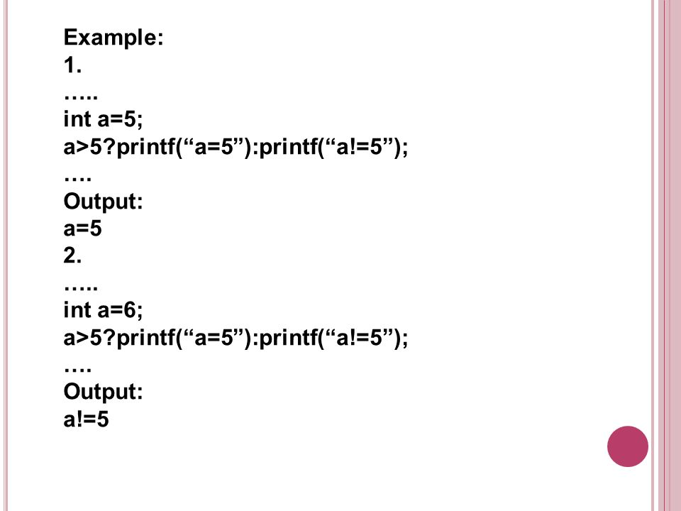 Example: 1. ….. int a=5; a>5?printf(a=5):printf(a!=5); …. Output: a=5 2. ….. int a=6; a>5?printf(a=5):printf(a!=5); …. Output: a!=5