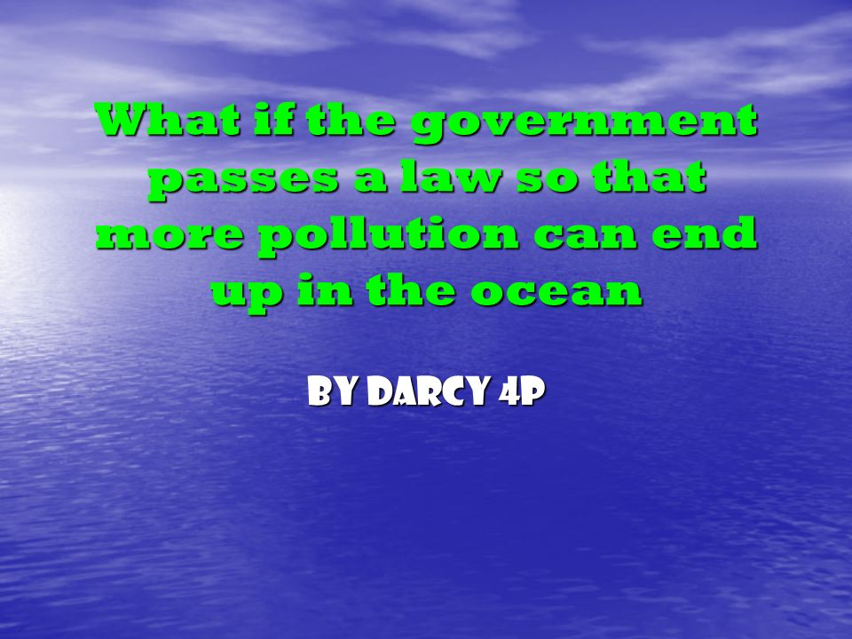 What if the government passes a law so that more pollution can end up in the ocean By Darcy 4P