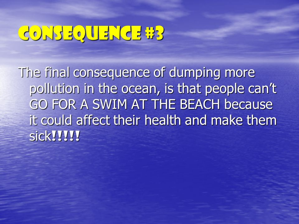 Consequence #3 The final consequence of dumping more pollution in the ocean, is that people cant GO FOR A SWIM AT THE BEACH because it could affect their health and make them sick !!!!!