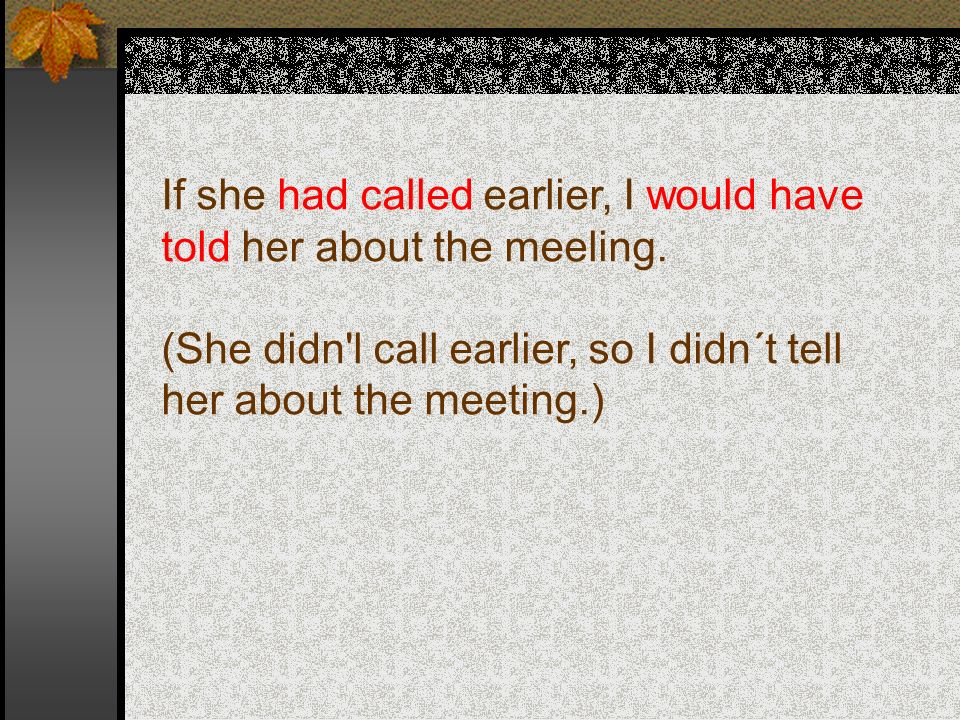 If she had called earlier, I would have told her about the meeling.