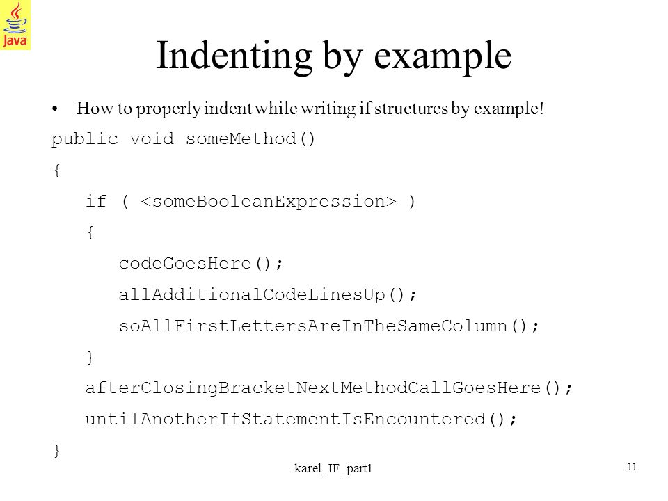 11 karel_IF_part1 Indenting by example How to properly indent while writing if structures by example! public void someMethod() { if ( ) { codeGoesHere