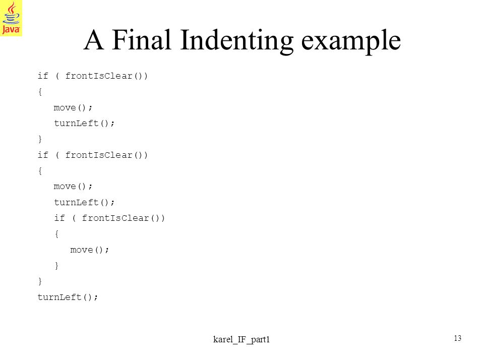 13 karel_IF_part1 A Final Indenting example if ( frontIsClear()) { move(); turnLeft(); } if ( frontIsClear()) { move(); turnLeft(); if ( frontIsClear(