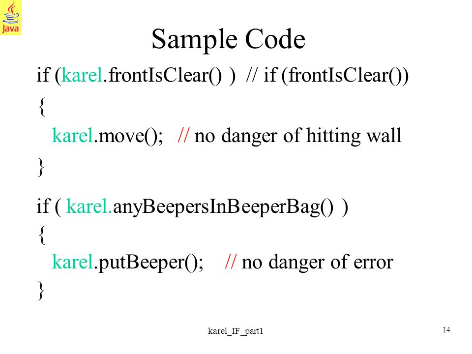14 karel_IF_part1 Sample Code if (karel.frontIsClear() ) // if (frontIsClear()) { karel.move();// no danger of hitting wall } if ( karel.anyBeepersInB