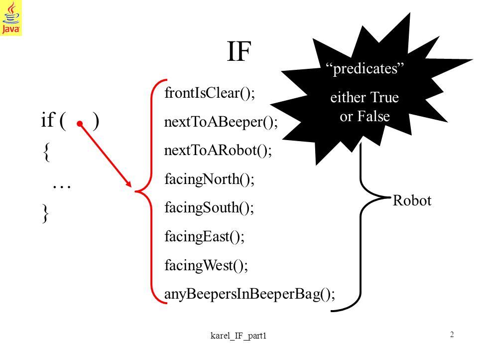 2 karel_IF_part1 IF if ( ) { … } frontIsClear(); nextToABeeper(); nextToARobot(); facingNorth(); facingSouth(); facingEast(); facingWest(); anyBeepersInBeeperBag(); Robot predicates either True or False