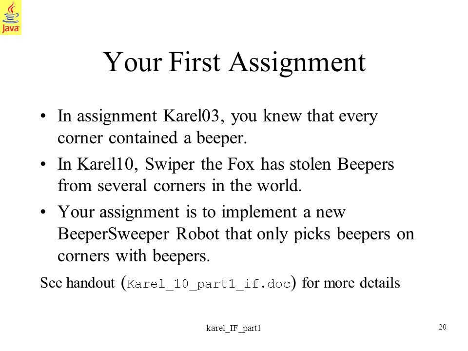 20 karel_IF_part1 Your First Assignment In assignment Karel03, you knew that every corner contained a beeper. In Karel10, Swiper the Fox has stolen Be