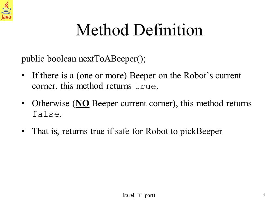 4 karel_IF_part1 Method Definition public boolean nextToABeeper(); If there is a (one or more) Beeper on the Robots current corner, this method returns true.