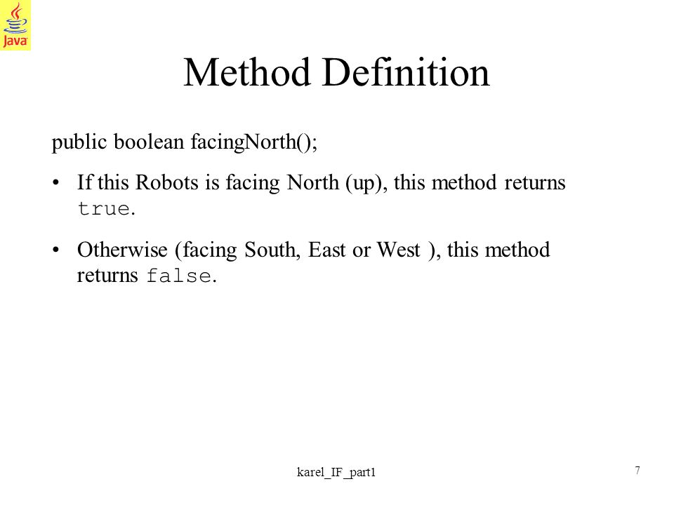 7 karel_IF_part1 Method Definition public boolean facingNorth(); If this Robots is facing North (up), this method returns true. Otherwise (facing Sout
