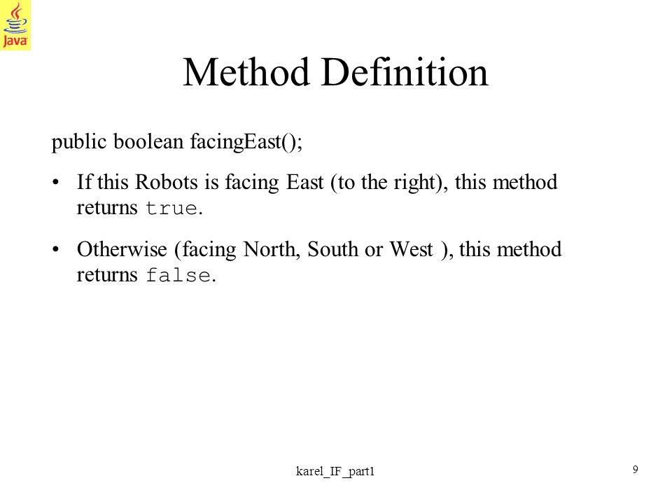 9 karel_IF_part1 Method Definition public boolean facingEast(); If this Robots is facing East (to the right), this method returns true.