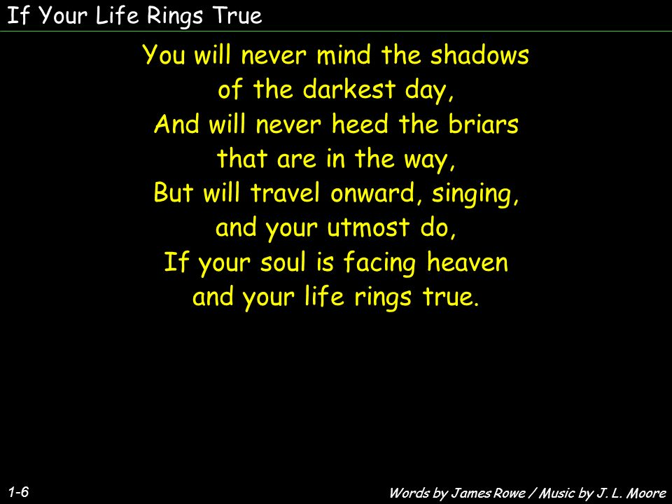 If Your Life Rings True 1-6 You will never mind the shadows of the darkest day, And will never heed the briars that are in the way, But will travel on