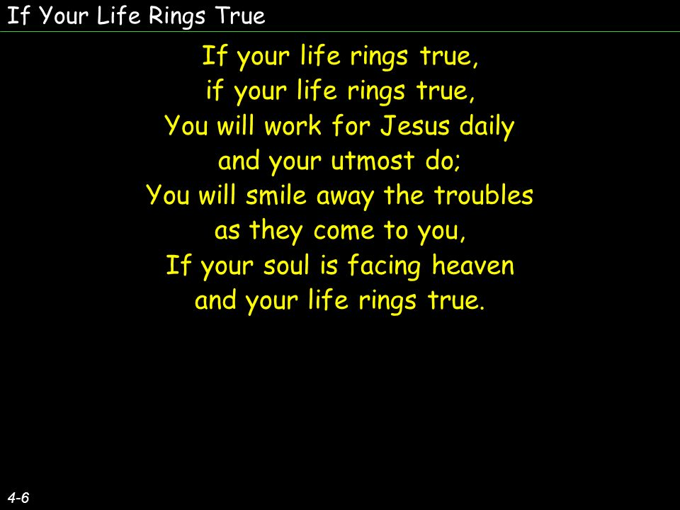 If Your Life Rings True 4-6 If your life rings true, if your life rings true, You will work for Jesus daily and your utmost do; You will smile away the troubles as they come to you, If your soul is facing heaven and your life rings true.