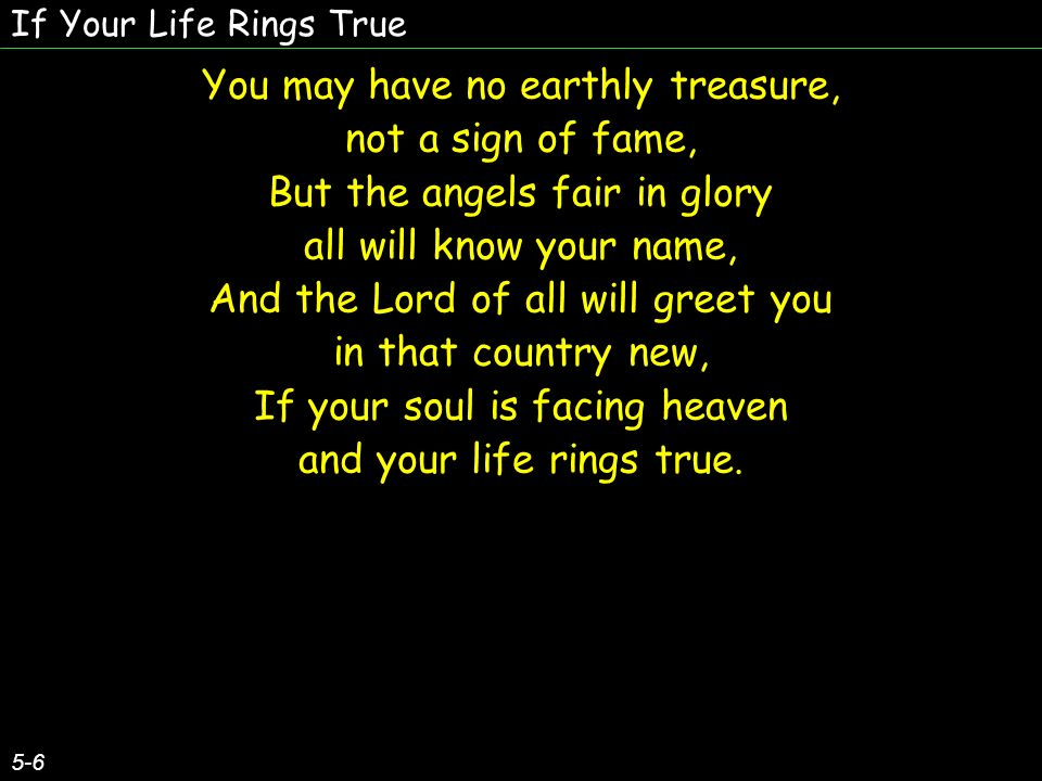 If Your Life Rings True 5-6 You may have no earthly treasure, not a sign of fame, But the angels fair in glory all will know your name, And the Lord o