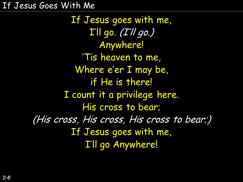 If Jesus Goes With Me 2-6 If Jesus goes with me, Ill go. (Ill go.) Anywhere! Tis heaven to me, Where eer I may be, if He is there! I count it a privil