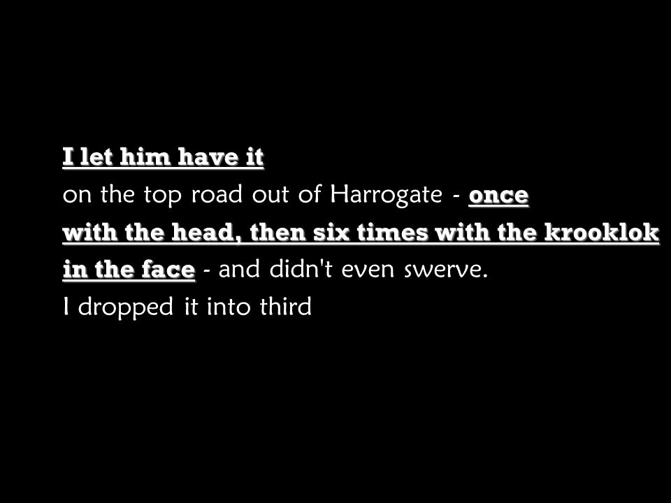 I let him have it once on the top road out of Harrogate - once with the head, then six times with the krooklok in the face in the face - and didn't ev