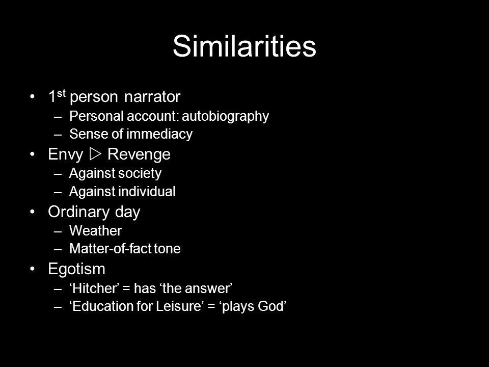 Similarities 1 st person narrator –P–Personal account: autobiography –S–Sense of immediacy Envy Revenge –A–Against society –A–Against individual Ordinary day –W–Weather –M–Matter-of-fact tone Egotism –Hitcher = has the answer –Education for Leisure = plays God
