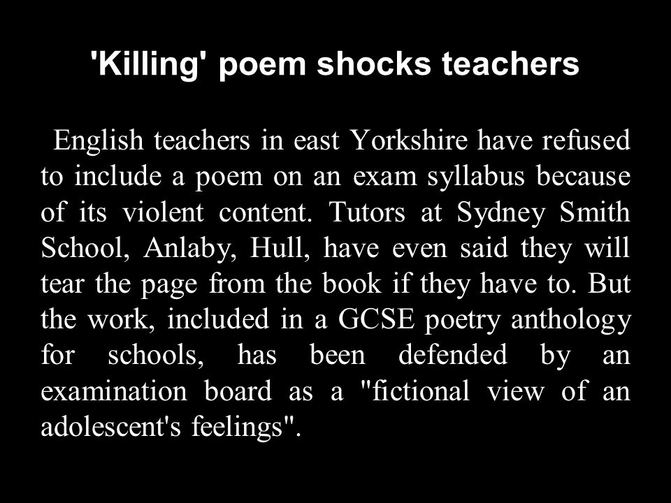 Killing poem shocks teachers English teachers in east Yorkshire have refused to include a poem on an exam syllabus because of its violent content.