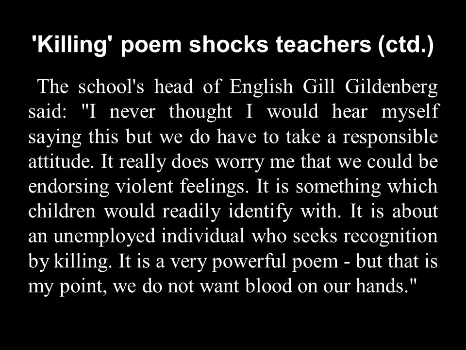 Killing poem shocks teachers (ctd.) The school s head of English Gill Gildenberg said: I never thought I would hear myself saying this but we do have to take a responsible attitude.