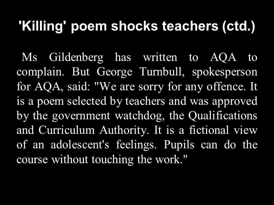 'Killing' poem shocks teachers (ctd.) Ms Gildenberg has written to AQA to complain. But George Turnbull, spokesperson for AQA, said: