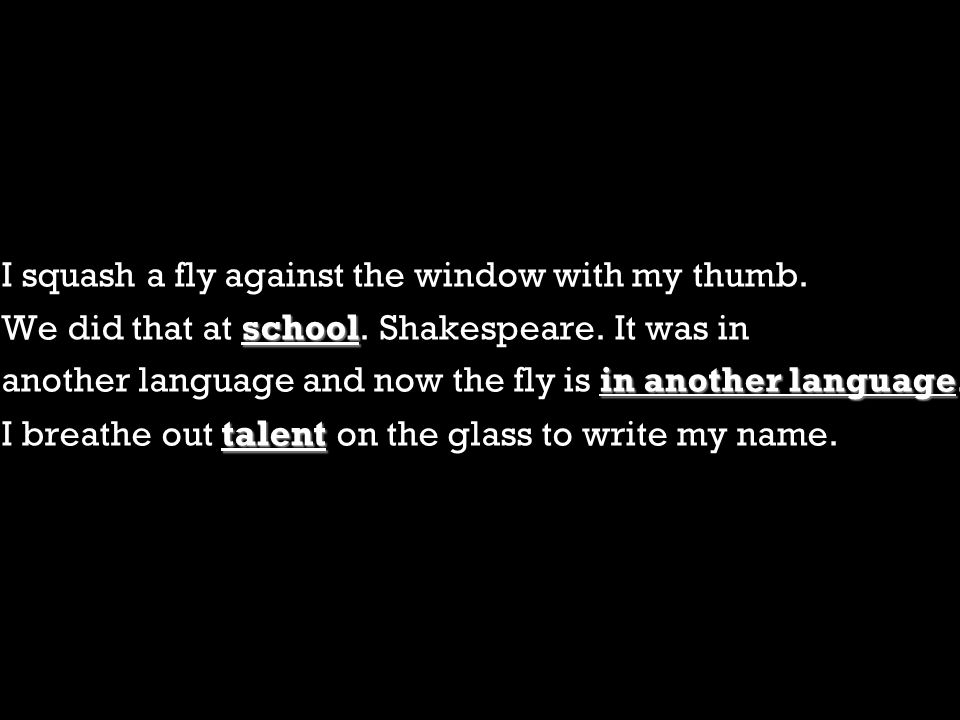 I squash a fly against the window with my thumb. school We did that at school. Shakespeare. It was in in another language another language and now the