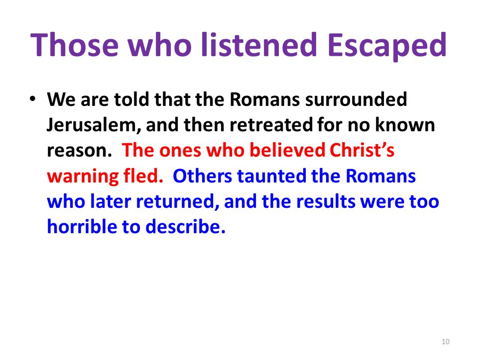 Those who listened Escaped We are told that the Romans surrounded Jerusalem, and then retreated for no known reason. The ones who believed Christs war