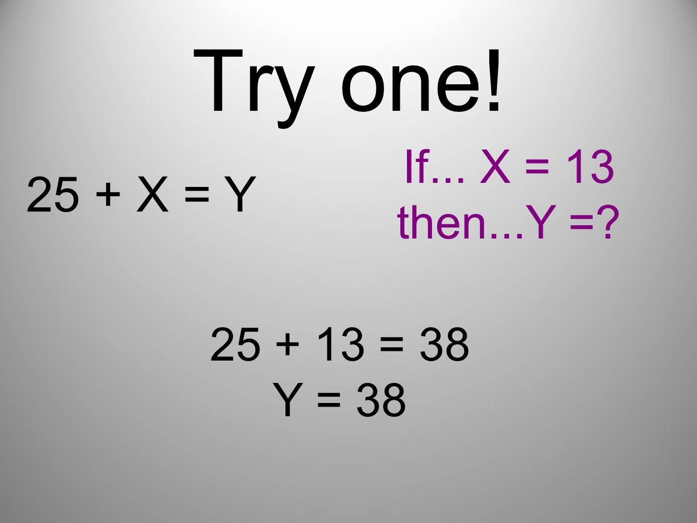 Try one! 25 + X = Y If... X = 13 then...Y =? 25 + 13 = 38 Y = 38
