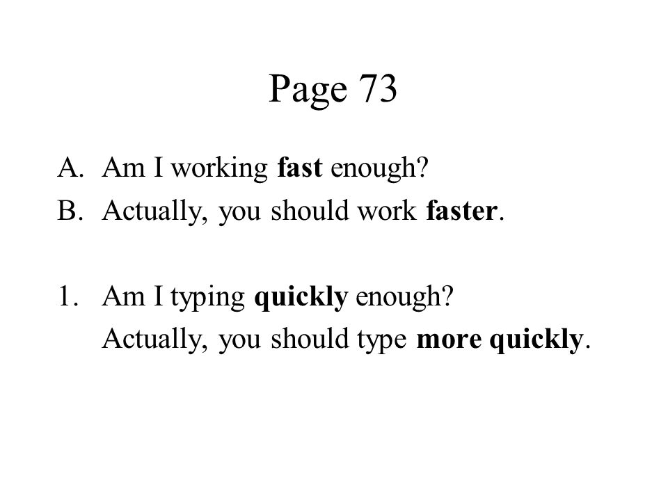 Page 73 A.Am I working fast enough? B.Actually, you should work faster. 1.Am I typing quickly enough? Actually, you should type more quickly.