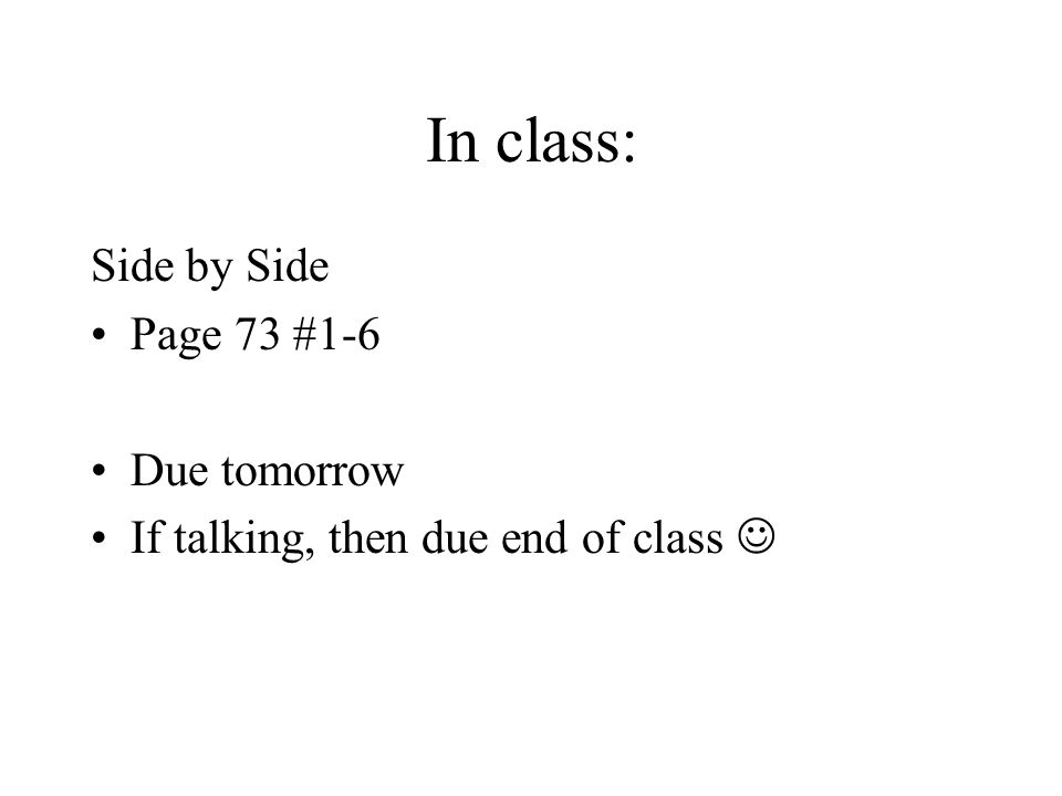In class: Side by Side Page 73 #1-6 Due tomorrow If talking, then due end of class