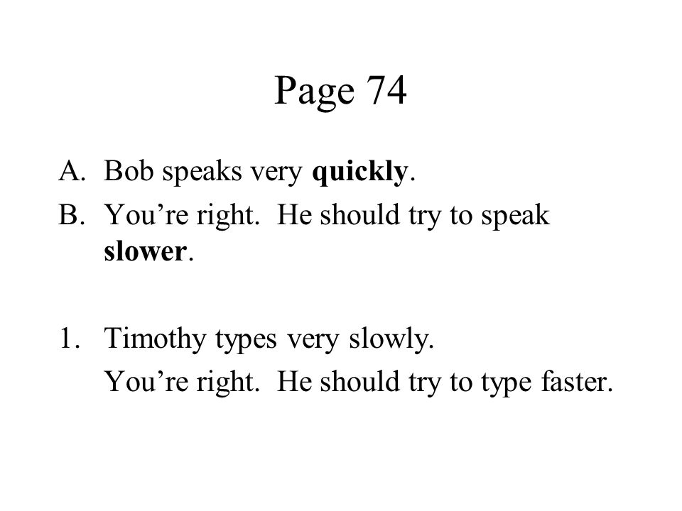 Page 74 A.Bob speaks very quickly. B.Youre right. He should try to speak slower. 1.Timothy types very slowly. Youre right. He should try to type faste