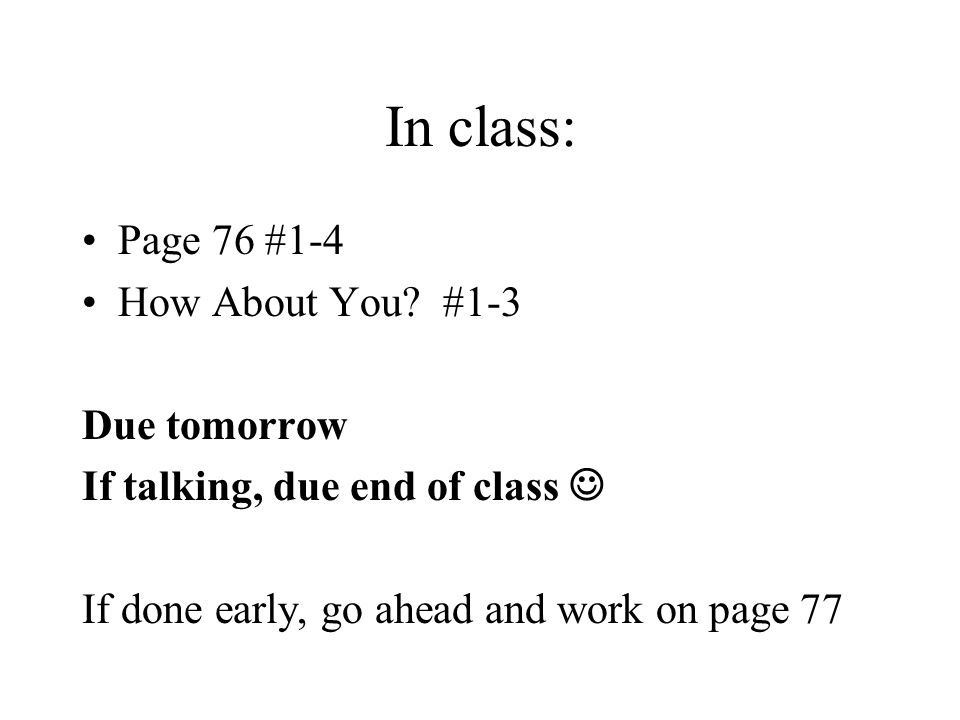 In class: Page 76 #1-4 How About You? #1-3 Due tomorrow If talking, due end of class If done early, go ahead and work on page 77