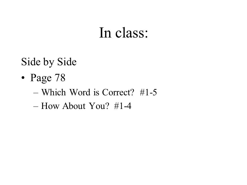 In class: Side by Side Page 78 –Which Word is Correct? #1-5 –How About You? #1-4