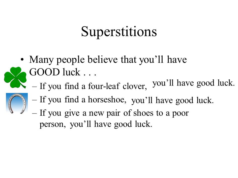 Superstitions Many people believe that youll have GOOD luck... –If you find a four-leaf clover, –If you find a horseshoe, –If you give a new pair of s