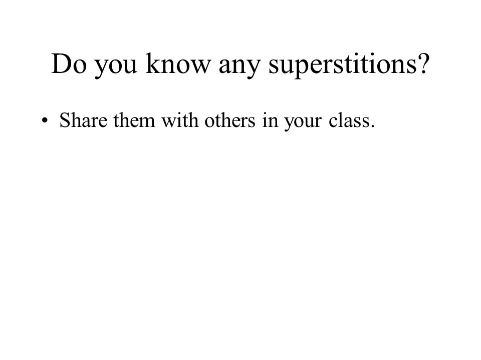 Do you know any superstitions? Share them with others in your class.