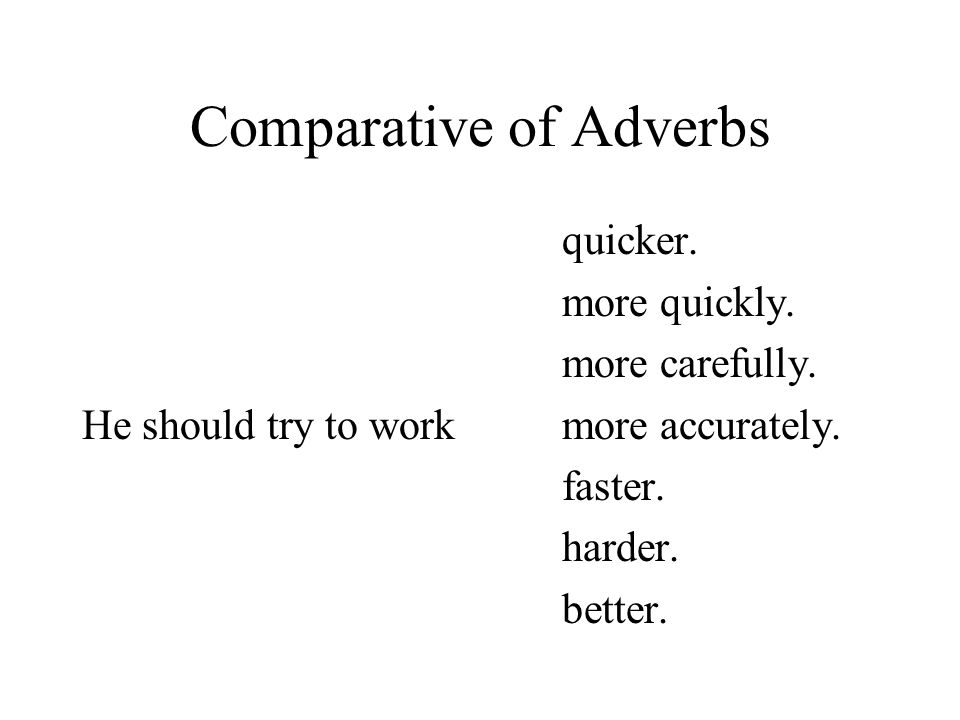 Comparative of Adverbs quicker. more quickly. more carefully. He should try to workmore accurately. faster. harder. better.