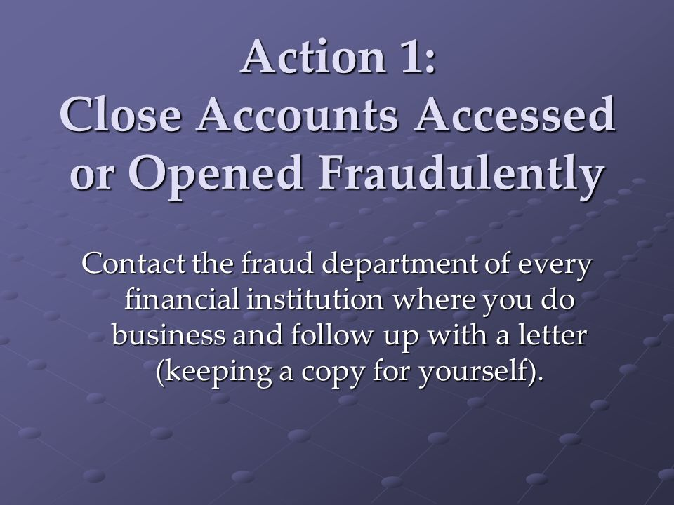 Action 1: Close Accounts Accessed or Opened Fraudulently Contact the fraud department of every financial institution where you do business and follow up with a letter (keeping a copy for yourself).