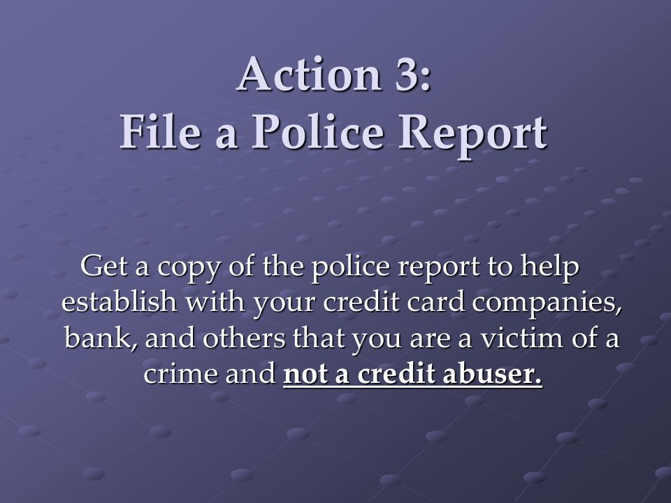 Action 3: File a Police Report Get a copy of the police report to help establish with your credit card companies, bank, and others that you are a victim of a crime and not a credit abuser.