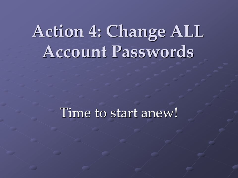 Action 4: Change ALL Account Passwords Time to start anew!