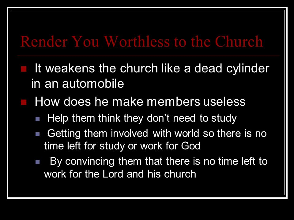 Render You Worthless to the Church It weakens the church like a dead cylinder in an automobile How does he make members useless Help them think they d