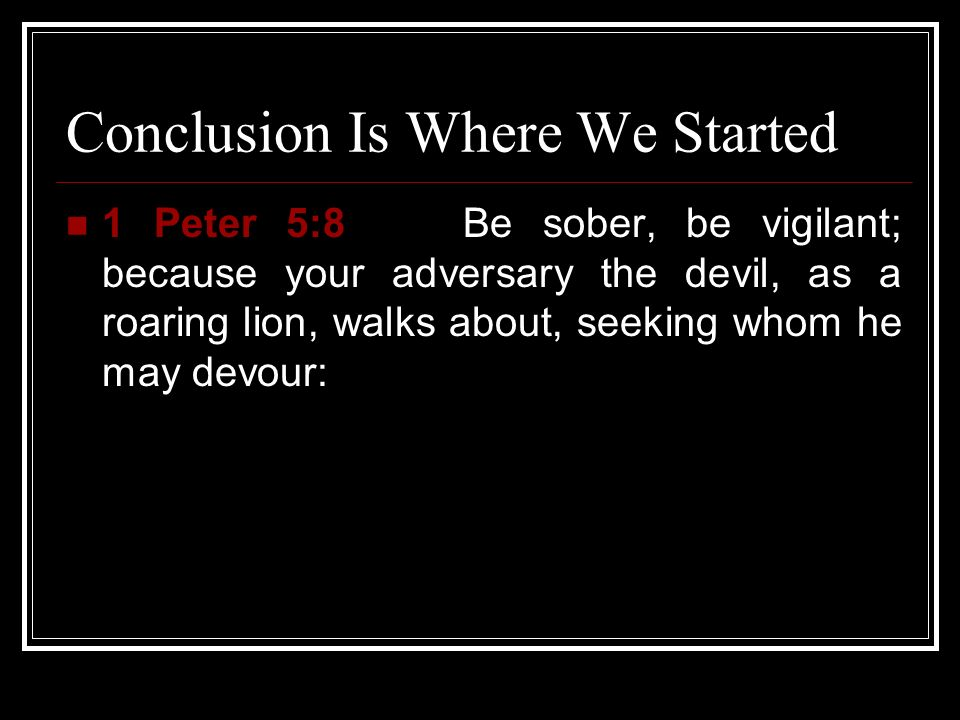 Conclusion Is Where We Started 1 Peter 5:8 Be sober, be vigilant; because your adversary the devil, as a roaring lion, walks about, seeking whom he ma