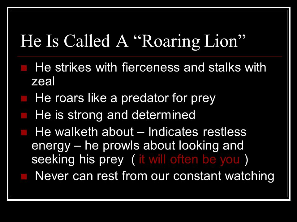 He Is Called A Roaring Lion He strikes with fierceness and stalks with zeal He roars like a predator for prey He is strong and determined He walketh a