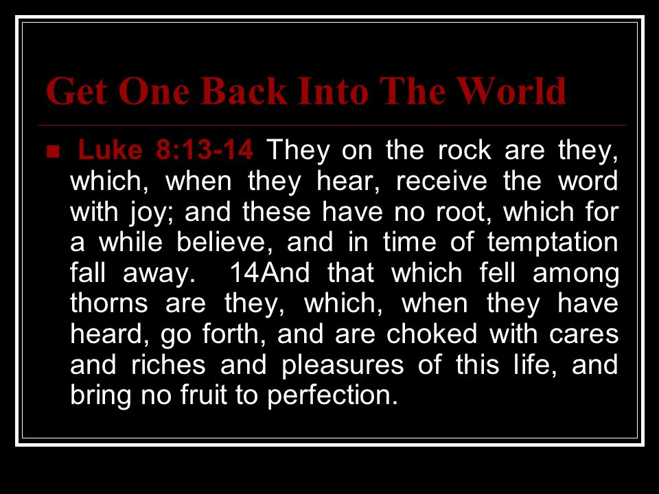 Get One Back Into The World Luke 8:13-14 They on the rock are they, which, when they hear, receive the word with joy; and these have no root, which fo
