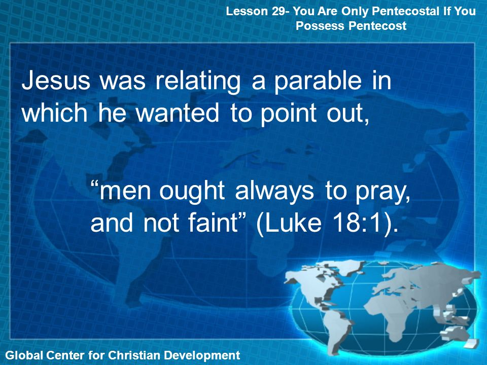 Jesus was relating a parable in which he wanted to point out, Global Center for Christian Development Lesson 29- You Are Only Pentecostal If You Possess Pentecost men ought always to pray, and not faint (Luke 18:1).