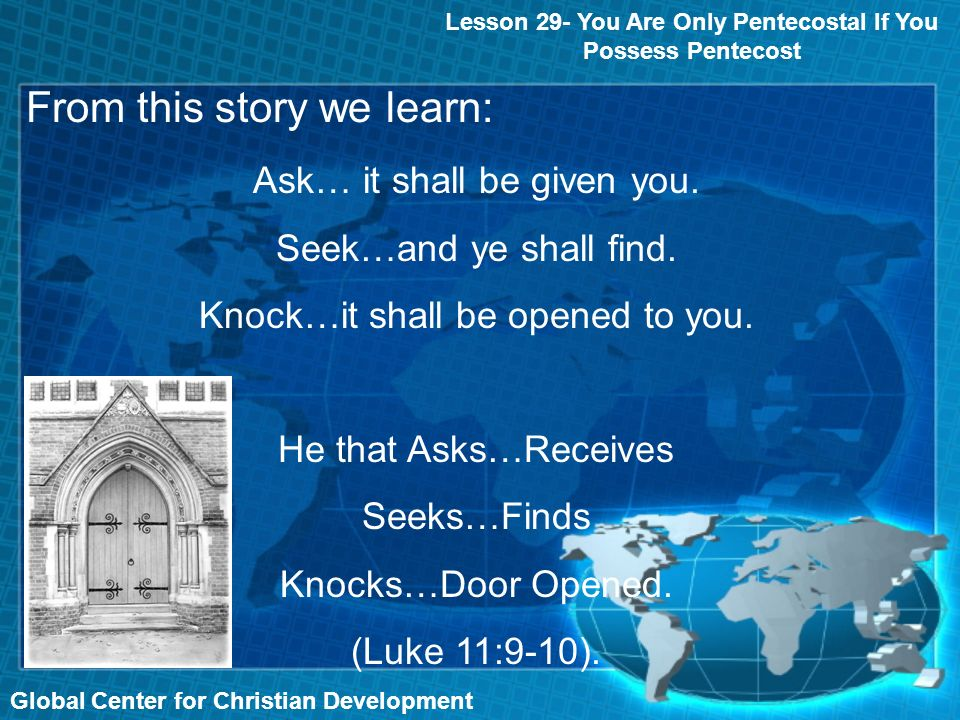 From this story we learn: Global Center for Christian Development Lesson 29- You Are Only Pentecostal If You Possess Pentecost Ask… it shall be given you.