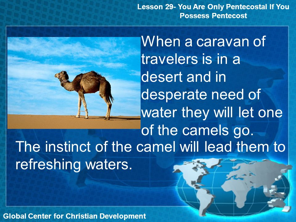 Lesson 29- You Are Only Pentecostal If You Possess Pentecost Global Center for Christian Development When a caravan of travelers is in a desert and in desperate need of water they will let one of the camels go.