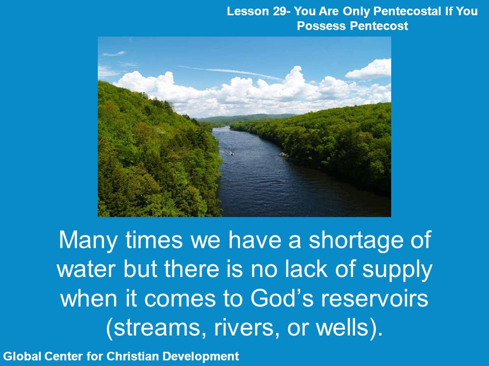 Many times we have a shortage of water but there is no lack of supply when it comes to Gods reservoirs (streams, rivers, or wells).