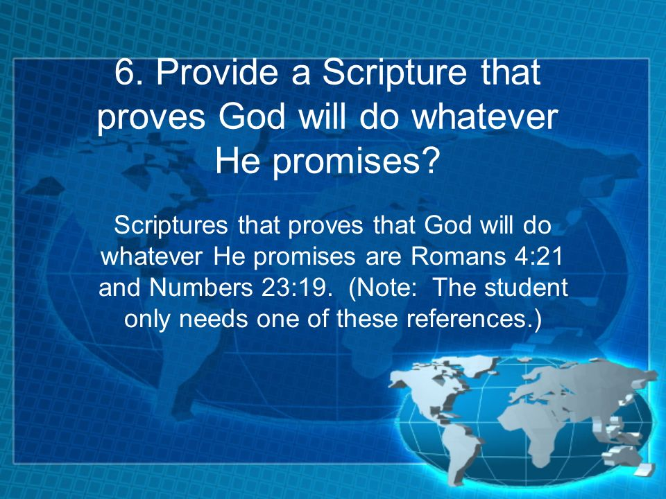 6. Provide a Scripture that proves God will do whatever He promises? Scriptures that proves that God will do whatever He promises are Romans 4:21 and