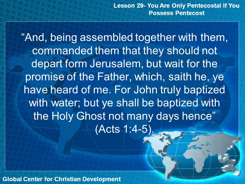 Global Center for Christian Development And, being assembled together with them, commanded them that they should not depart form Jerusalem, but wait for the promise of the Father, which, saith he, ye have heard of me.