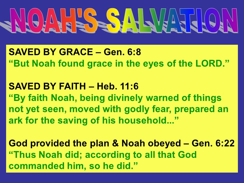 SAVED BY GRACE – Gen. 6:8 But Noah found grace in the eyes of the LORD. SAVED BY FAITH – Heb. 11:6 By faith Noah, being divinely warned of things not