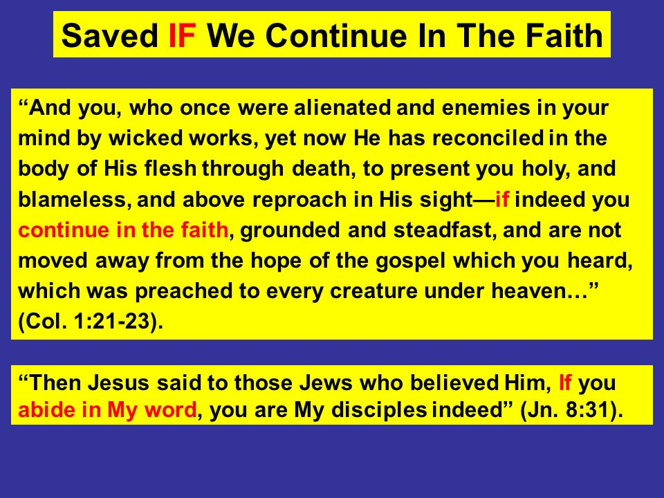 Saved IF We Continue In The Faith And you, who once were alienated and enemies in your mind by wicked works, yet now He has reconciled in the body of