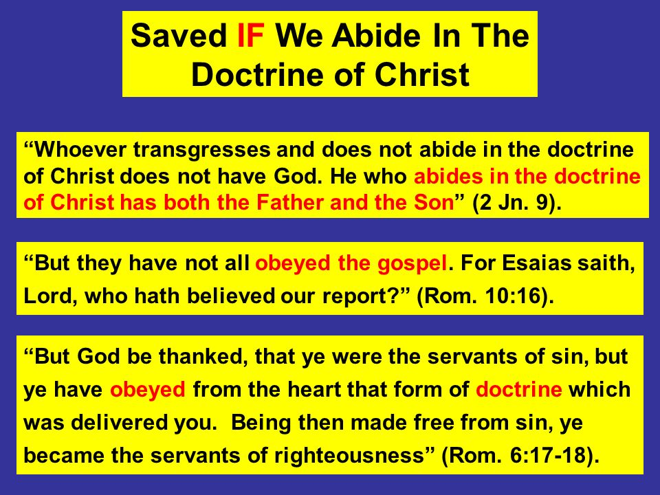 Saved IF We Abide In The Doctrine of Christ Whoever transgresses and does not abide in the doctrine of Christ does not have God. He who abides in the
